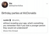 Birthday, Funny, and McDonalds: Ste  @StephenAdisa  Birthday parties at McDonalds  ruckin B @ruckin  without revealing your age, what's something  you remember that if you told a younger person  they would not understand?  Show this thread Anybody remember??? https://t.co/1VIXdH54jI