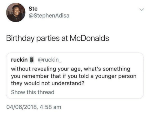 Who remember this: Ste  @StephenAdisa  Birthday parties at McDonalds  ruckin @ruckin  without revealing your age, what's something  you remember that if you told a younger person  they would not understand?  Show this thread  04/06/2018, 4:58 am Who remember this