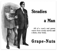 grape nuts: Steadies  rape  a Man  All of a man's real power  comes from steady nerves and  a keen, clear brain.  Grape-Nuts