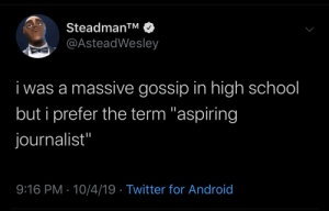 "massive: Steadman™  @AsteadWesley  i was a massive gossip in high school  but i prefer the term ""aspiring  journalist""  9:16 PM · 10/4/19 · Twitter for Android"