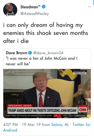 "Let it go, man: Steadman  @AsteadWesley  i can only dream of having my  enemies this shook seven months  after i die  Dave Browndave_brown24  ""I was never a fan of John McCain and I  never will be""  Moments Ago  White House  BREAKING NEWS  LIVE  TRUMP ASKED ABOUT HIS TWEETS CRITICIZING JOHN MCCAIN N  ▲ 149.06  HER FIRED OR PLACED ON ADMINISTRATIVE LEAVE N.comTRIAL BEGIN INSIDE POLITICS  4:07 PM 19 Mar 19 from Selma, AL Twitter for  Android Let it go, man"