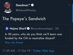 "thread: Steadman""  TM  @AsteadWesley  The Popeye's Sandwich  @overdramatique · 2d  O Najma Sharif  you think we'll learn was  funded by the CIA to neutralize dissent?  In 50  who do  years,  Show this thread  11:59 AM · 17 Oct 19 · Twitter Web App"