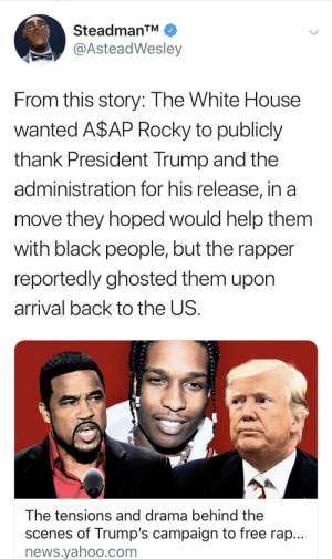 Long live A$AP: SteadmanTM  @AsteadWesley  From this story: The White House  wanted A$AP Rocky to publicly  thank President Trump and the  administration for his release, in a  move they hoped would help them  with black people, but the rapper  reportedly ghosted them upon  arrival back to the US.  The tensions and drama behind the  scenes of Trump's campaign to free rap...  news.yahoo.com Long live A$AP