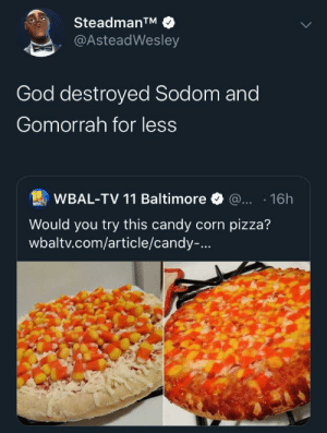 It's flood time folks: SteadmanTM  @AsteadWesley  God destroyed Sodom and  Gomorrah for less  WBAL-TV 11 Baltimore @... 16h  WEALTY  Would you try this candy corn pizza?  wbaltv.com/article/candy-... It's flood time folks