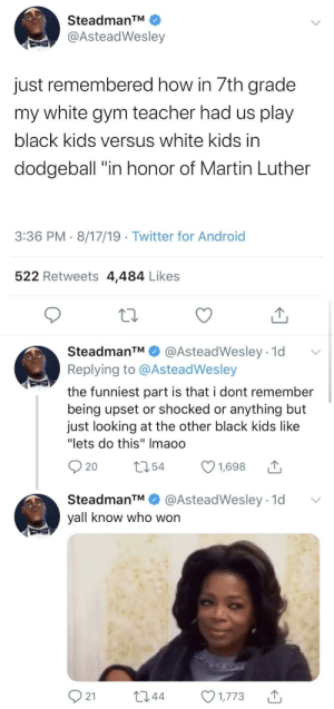 "Hit Them With Some Knowledge: SteadmanTM  @AsteadWesley  just remembered how in 7th grade  my white gym teacher had us play  black kids versus white kids in  dodgeball ""in honor of Martin Luther  3:36 PM 8/17/19 Twitter for Android  522 Retweets 4,484 Likes  SteadmanTM  @AsteadWesley 1d  Replying to @AsteadWesley  the funniest part is that i dont remember  being upset or shocked or anything but  just looking at the other black kids like  ""lets do this"" Imaoo  t54  1,698  20  @AsteadWesley 1d  SteadmanTM  yall know who won  21  L2.44  1,773 Hit Them With Some Knowledge"