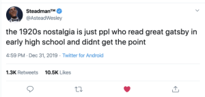 So we beat on, boats against the current, borne back ceaselessly into the past.: SteadmanTM.  @AsteadWesley  the 1920s nostalgia is just ppl who read great gatsby in  early high school and didnt get the point  4:59 PM · Dec 31, 2019 · Twitter for Android  1.3K Retweets  10.5K Likes So we beat on, boats against the current, borne back ceaselessly into the past.