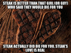 STEAK is LOVE!!! via /r/funny https://ift.tt/2wKmwEr: STEAK IS BETTER THAN THAT GIRL (OR GUYI  WHO SAID THEY WOULD DIE FOR YoU  STEAKACTUALLY DID DIE FOR YOU, STEAK'S  LOVE IS REAL STEAK is LOVE!!! via /r/funny https://ift.tt/2wKmwEr