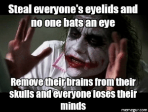 Brains, Dank, and Meme: Steal everyone's eyelids and  no one bats an eye  Remove their brains from their  skulls and everyone loses their  minds  memegur.com The best meme generated meme I've seen by CaptainMopsy FOLLOW 4 MORE MEMES.