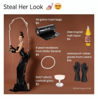 Plastic surgery and Lumbar Lordosis not included 🍑🍾👉 follow @memegourmet: Steal Her Look  40 gallon trash bags  $9  9 pearl necklaces  from Dollar General  $9  Solo plastic  cocktail glass  $2  Olde English  malt liquor  $4  waterproof rubber  gloves from Lowe's  $16  @memegourmet Plastic surgery and Lumbar Lordosis not included 🍑🍾👉 follow @memegourmet