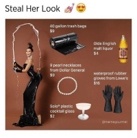 Meme, Memes, and Trash: Steal Her Look  40 gallon trash bags  $9  9 pearl necklaces  from Dollar General  $9  Solo plastic  cocktail glass  $2  Olde English  malt liquor  rro  $4  waterproof rubber  gloves from Lowe's  $16  @meme gourmet Hahahaha 🍑🍾 check out @memegourmet 👈