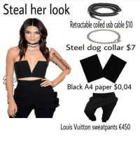 Memes, Louis Vuitton, and 🤖: Steal her look  Retractable coiled usb cable S10  Steel dog collar $7  Black A4 paper $0,04  Louis Vuitton sweatpants €450 💀😂