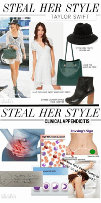 Steal Her Style: STEAL HER STYLE  TAYLOR SWIFT  RVCA ROSY FRUITS  FEDORA HAT  LEAVE THE  NIGHT ON TOTE  LULUS EXCLUSIVE SWEET WRAP-SODY DRESS  CHINESE LAUNDRY BATTLE  FIELD BOOTIES  STEAL HER STYLE  CLINICALAPPENDICITIS  Rovsing's Sign  High WBC Count (Leukocyt  Palpate here CLLQ  Pain elikited in RLQ  the car on th  you feel every bump in  severe left shift  re?