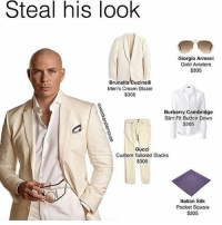they call me Mr. Worldwide, and also 305 ;;))): Steal his look  Giorgio Armani  Gold Aviators  $305  Brunello Cucinelli  Men's Cream Blazer  $305  Burberry Cambridge  Slim Fit Button Down  $305  Gucci  Custom Tailored Slacks  $305  Italian Silk  Pocket Square  $305 they call me Mr. Worldwide, and also 305 ;;)))