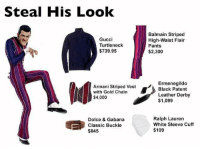 Balmain, Gucci, and Ralph Lauren: Steal His Look  Gucci  Turtleneck  $739.95  Armani Striped Vest  with Gold Chain  $4,000  Dolce & Gabana  Classic Buckle  $845  Balmain Striped  High-Waist Flair  Pants  $2,300  Ermenegildo  Black Patent  Leather Derby  $1,099  Ralph Lauren  White Sleeve Cuff  $109