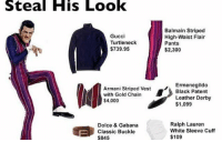 Balmain, Gucci, and Memes: Steal His Look  Gucci  Turtleneck  $739.95  Armani Striped Vest  with Gold Chain  $4,000  Dolce & Gabana  Classic Buckle  $845  Balmain Striped  High-Waist Flair  Pants  $2,300  Ermenegildo  Black Patent  Leather Derby  $1,099  Ralph Lauren  White Sleeve Cuff  $109 So groovy -Jake the Snake- - - - - - - - - - - - - - - - - - - - - - - - - - Ignore the tags please 😂 memes meme memesdaily tumblr tumblrmemes funnymemes funnymeme funny funnytumblr funnytumblrmeme f4f likeforlike follow4follow f4follow like4rate followmeandiwillfollowyou textposts funnytextposts textpostaccount plzfollowme lol textpostaccounttumblr pictureoftheday stealhislook