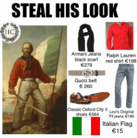 From Irreverent Italian Memes: STEAL HIS LOOK  LICA  Armani Jeans Ralph Lauren  black scarf  red shirt €198  €279  Gucci belt  € 260  Classic  Oxford City ll  Levi's Original  shoes €564  Fit jeans €180  Italian Flag  €15 From Irreverent Italian Memes