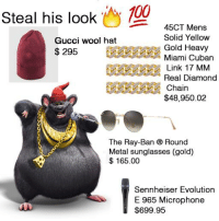 Link: Steal his look Oy  45CT Mens  Solid Yellow  Gucci wool hat  Gold Heavy  295  Miami Cuban  Link 17 MM  Real Diamond  Chain  $48,950.02  The Ray-Ban ® Round  Metal sunglasses (gold)  165.00  Sennheiser Evolution  E 965 Microphone  $699.95