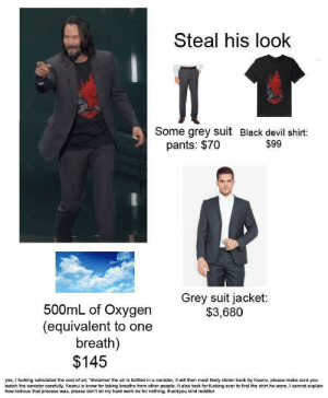 "Fucking, Work, and Devil: Steal his look  Some grey suit Black devil shirt:  pants: $70  $99  Grey suit jacket:  $3,680  500mL of Oxygen  (equivalent to one  breath)  $145  yes, I fucking calculated the cost of air, ""diclaimer the air is bottled in a canister, it will then most likely stolen back by Keanu, please make sure you  watch the canister carefully, Keanu is know for taking breaths from other people. It also took for fucking ever to find the shirt he wore, I cannot explain  how tedious that process was, please don't let my hard work be for nothing, thankyou kind redditor literal breath"