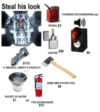 Star Wars, Tool, and Medieval: Steal his look  YOUWERETHECHOSENOONE.mp3  PETROL$3  $50  $0  LIGHTER  $115  1x MEDIEVAL KNIGHT'S GAUNTLET  SOME AMPUTATION TOOL  $6  BUCKET OF WATER  OR  FIRE EXTINGUISHER  $10 Credit - Dez Dezobvenus