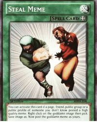 Click, Meme, and Image: STEAL MEME  ISPELL CARD ]  You can activate this card if a page, friend, public group or a  public profile of someone you don't know posted a high  quality meme. Right click on the goddamn image then pick  Save image as. Now post the goddamn meme as yours.