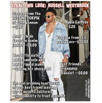 STEAL THIS LOOK: RUSSELL WESTBROOK  Glasses from the  ROTTING CORPSE  Apple Ear Pods  of John Lennon  $20  Aunt bras  Dog tags from Tl.s  favorite denim  peak years--$2000  jacket -$0,00  Your little sisters  white camisole and  Best friends  white ripped jeans  Sdoing her chores,99  friendship  bracelet--$0.00  The Soul-crushing heartbreak  ot your best friend leaving  to move to California  Syour ability to trust again,99 Go ahead steal it ft: @hollywoodsquares