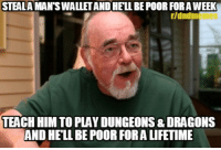 How I feel when I have to buy yet another sourcebook...: STEALA MAN'S WALLET AND HELL BE POOR FOR A WEEK  r/dndm  TEACH HIM TO PLAY DUNGEONS & DRAGONS  AND HELL BE POOR FORA LIFETIME How I feel when I have to buy yet another sourcebook...