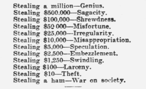 yesterdaysprint: Appeal to Reason, Girard, Kansas, April 1, 1905: Stealing a million-Genius.  Stealing $500.000-Sagacity.  Stealing $100,000-Shrewdness.  Stealing $50 000-Misfortune.  Stealing $25,000-Irregularity.  Stealing $10,000-Misappropriation.  Stealing $5,000-Speculation.  Stealing $2,500-Embezzlement.  Stealing $1,250-Swindling.  Stealing $100-Larceny.  Stealing $10-Theft.  Stealing a ham_-war on society. yesterdaysprint: Appeal to Reason, Girard, Kansas, April 1, 1905