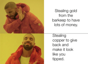 We finally have a rogue who knows what chaotic neutral is!: Stealing gold  from the  barkeep to have  lots of money.  Stealing  copper to give  back and  make it look  like you  tipped. We finally have a rogue who knows what chaotic neutral is!