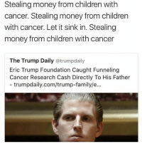 this is honestly disgusting but at this point in 2016 I can't say I'm surprised- Nikki: Stealing money from children with  cancer. Stealing money from children  with cancer. Let it sink in. Stealing  money from children with cancer  The Trump Daily atrumpdaily  Eric Trump Foundation Caught Funneling  Cancer Research Cash Directly To His Father  trumpdaily.com/trump-family/e... this is honestly disgusting but at this point in 2016 I can't say I'm surprised- Nikki