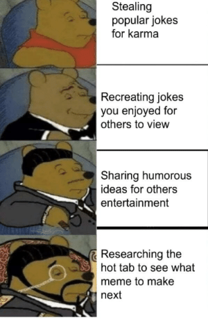 Meme, Jokes, and Karma: Stealing  popular jokes  for karma  Recreating jokes  you enjoyed for  others to view  Sharing humorous  ideas for others  entertainment  Researching the  hot tab to see what  meme to make  next It's all about perspective