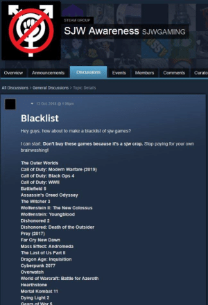 Gears of War, Mortal Kombat, and Steam: STEAM GROUP  U55Y  SJW Awareness SJWGAMING  Discussions  Overview  Announcements  Events  Members  Comments  Curato  All Discussions General Discussions> Topic Details  13 Oct, 2018@ 1:06pm  Blacklist  Hey guys, how about to make a blacklist of sjw games?  I can start. Don't buy these games because it's a sjw crap. Stop paying for your own  brainwashing!  The Outer Worlds  Call of Duty: Modern Warfare (2019)  Call of Duty: Black Ops 4  Call of Duty: WWII  Battlefield 5  Assassin's Creed Odyssey  The Witcher 3  Wolfenstein lI: The New Colossus  Wolfenstein: Youngblood  Dishonored 2  Dishonored: Death of the Outsider  Prey (2017)  Far Cry New Dawn  Mass Effect: Andromeda  The Last of Us Part II  Dragon Age: Inquisition  Cyberpunk 2077  Overwatch  World of Warcraft: Battle for Azeroth  Hearthstone  Mortal Kombat 11  Dying Light 2  Gears of War 5 Those SJWs are SO snowflakey. Let's make a list of games and cry about it!