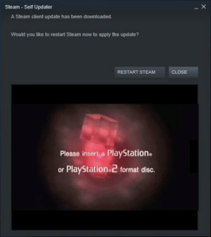 https://t.co/vFtl9fKr9e: Steam - Self Updater  A Steam client update has been downloaded.  Would you like to restart Steam now to apply the update?  RESTART STEAM  CLOSE  Please insert a PlayStation.  or PlayStation 2 format disc. https://t.co/vFtl9fKr9e