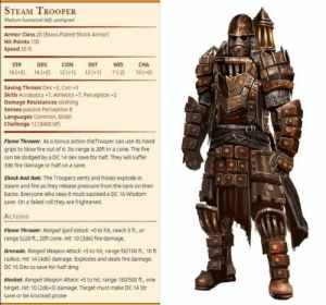 : STEAM TROOPER  Medium humonoid (el), unoligned  Armor Class 20 (Brass Plated Shock Armor)  Hit Points 100  Speed 30 ft  STR  CON  DEX  INT  WIS  CHA  16(-3) 16(-3) 12 (-1) 12(-1) 7(2) 10(-0)  Saving Throws Dex +2, Con +3  Skills Acrobatics+7, Athletics 7, Perception+2  Damage Resistances slashing  Senses passive Perception 8  Languages Common, Elvish  Challenge 12 (8400 XP)  Flame Thrower. As a bonus action the Trooper can use its hand  grips to blow fire out of it. Its range is 20ft in a cone. The fire  can be dodged by a DC 14 dex save for half. They will suffer  3d6 fire damage or half on a save.  Shock And Awe. The Troopers vents and hoses explode in  steam and fire as they release pressure from the tank on their  backs. Everyone who sees it must succeed a DC 16 Wisdom  save. On a failed roll they are frightened.  ACTIONS  Flame Thrower. Ranged Spell Attack +0 to hit, reach 5 ft., or  range 5/20 ft., 20ft cone. Hit: 10 (3d6) fire damage  Grenade. Ranged Weapon Attack +5 to hit, range 50/100 ft, 10 ft  radius. Hit 14 (4d6) damage. Explodes and deals fire damage  DC 16 Dex to save for half dmg  Musket. Ranged Weapon Attack:+5 to hit, range 150/500 ft., one  target. Hit: 10 (2d6-3) damage. Target must make DC 14 Str  save or be knocked prone