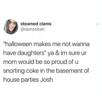 """Halloween, House, and Live: steamed clams  @samsobah  """"halloween makes me not wanna  have daughters"""" ya & im sure ur  mom would be so proud of u  snorting coke in the basement of  house parties Josh LET PEOPLE LIVE 😘😘😘😘😘"""
