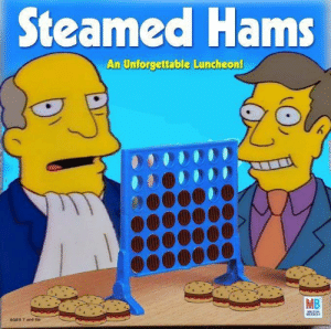 Steamed Hams but it's a Connect Four meme by PanPizz FOLLOW 4 MORE MEMES.: Steamed Hams  An Unforgettable Luncheon!  MB  MILTON  BRADLEY  AGES 7 and Up Steamed Hams but it's a Connect Four meme by PanPizz FOLLOW 4 MORE MEMES.