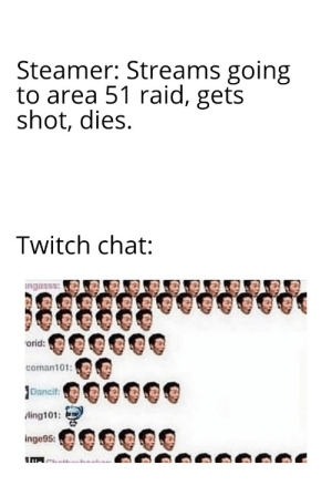 Twitch, Chat, and Area 51: Steamer: Streams going  to area 51 raid, gets  shot, dies  Twitch chat:  ngasss  orid:  coman101:  Dancif  ling101:  inge95: I'm actually interested to see what happens.