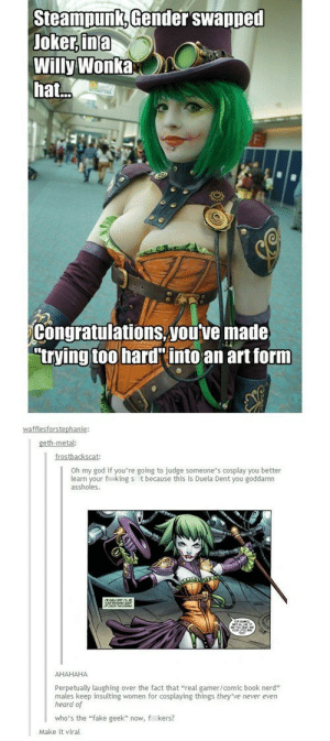 """Guy Tries to Call Out Fake Geek Girl's Cosplay and Gets Destroyedhttp://meme-rage.tumblr.com: Steampunk, Gender swapped  Joker, ina  Willy Wonka  hat.  Congratulations, you've made  """"trying too hard'into an art form  wafflesforstephanie:  geth-metal:  frostbackscat:  Oh my god if you're going to judge someone's cosplay you better  learn your fi king s t because this is Duela Dent you goddamn  assholes.  АНАНАНА  Perpetually laughing over the fact that """"real gamer/comic book nerd""""  males keep insulting women for cosplaying things they've never even  heard of  who's the """"fake geek"""" now, f kers?  Make it viral Guy Tries to Call Out Fake Geek Girl's Cosplay and Gets Destroyedhttp://meme-rage.tumblr.com"""