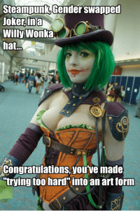 "Ass, Do It Again, and Fucking: SteampunKGender swanpeu  Joker,ina  Willy Wonka  hat  Congratulations,youtve made  trying too hard into an art forn commodifiedsouls:  sauronsoreboobs:  decodethefallenmoon:  wafflesforstephanie:  geth-metal:  frostbackscat:  Oh my god if you're going to judge someone's cosplay you better learn your fucking shit because this is Duela Dent you goddamn assholes.   AHAHAHA Perpetually laughing over the fact that ""real gamer/comic book nerd"" males keep insulting women for cosplaying things they've never even heard of  who's the ""fake geek"" now, fuckers?   Make it viral  WOULD YOU LIKE SOME ICE FOR THAT BURN MEME-MAKER  I've seen this and reblogged this before but i'll do it again because ""real nerds,"" can be such fucking ass holes.  Always reblog nerds being put in their place."