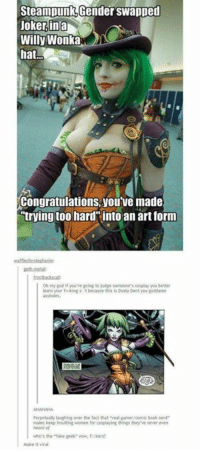 """book nerd: Steampunkotender swapped  Joker ina  Willy Wonka  hat.  youve made  Congratulations, trying too hard into an art form  oh my god if you're going to judge someone's cossuay you better  learn your kings t  because this Duela Dent you goddamn  perpetualy laughing over the fact that """"real gamer comic book nerd  maeskeep insultog omen for co playing thins the venner een  who's the """"fake geek now, fikers?  Make it viral"""