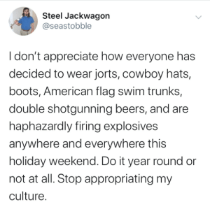 Cultural Appropriation At It's Finest: Steel Jackwagon  @seastobble  I don't appreciate how everyone has  decided to wear jorts, cowboy hats,  boots, American flag swim trunks,  double shotgunning beers, and are  haphazardly firing explosives  anywhere and everywhere this  holiday weekend. Do it year round or  not at all. Stop appropriating my  culture Cultural Appropriation At It's Finest