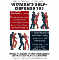 Memes, Dexter, and Express: STEEL STANDING LLC PRESENTS  WOMEN'S SELF-  DEFENSE 101  HIS 2-HOUR  TRAINING WILL COVER  Situational Awareness  Survival Mindset  Escape Opportunities  Use of Pepper Spray  Howl Where to strike  The class is $50/person  and includes training,  pepper spray and  defensive tool  Saturday June 3, 2017  9:00-11:00 am  & 11:00 am-1:00 pm  Holiday Inn Express & Suites (meeting room)  2183 N. Decatur Rd. Decatur, GA 30033  REGISTER: WWW. STEELSTANDINGLLC. COM I'm going to need y'all ladies to follow this sistas page.💞 @Regrann from @triggerhappyfirearminstruction - My good buddy Dexter @steel.standing is teaching a woman's self-defense class. This class is so important because you need to know what to do if you find yourself without a firearm. You can still eliminate a threat with hand-to-hand combat. The class is June 3rd, 2017 and you can register at www.steelstandingllc.com - regrann