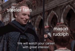Hello, Watch, and Mason: steeler fans  mason  rudolph  We will watch your career  with great interest Hello there