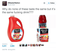 Anaconda, Blackpeopletwitter, and Fucking:  #SteelerN ation  @Lurk God  *  Follow  Why do none of these taste the same but it's  the same fucking drink???  Minute  Maid  Minute  Maid  Minute  Maid  PREMIUM  FRUIT PUNCH  PREMIUM  FRUIT PUNCH  100% NATURAL  RETWEETS  LIKES  5,241 2,885  齒  3:05 PM 30 Aug 2015 <p>Watermelon. Tangerine. Fig. (via /r/BlackPeopleTwitter)</p>