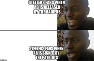 Nfl, Patriotic, and Raiders: STEELERS FANS WHEN  ABIS RELEASED  BY THE RAIDERS  STEELERS FANS WHEN  ABISSIGNED BY  THE PATRIOTS  imgiip.com Steelers fans now