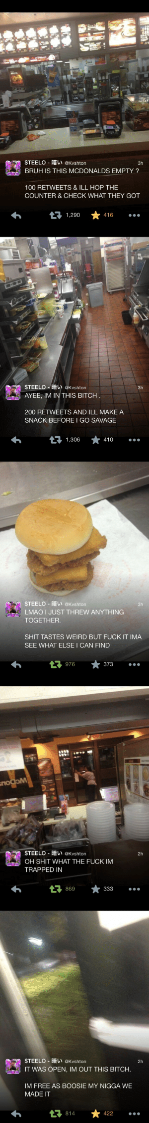 dollyx:  crying: STEELO-暗い@Kvshton  BRUH IS THIS MCDONALDS EMPTY?  3h  100 RETWEETS & ILL HOP THE  COUNTER & CHECK WHAT THEY GOT  1,290  416   $TEELO-暗い@Kvshton  AYEE, IM IN THIS BITCH  3h  200 RETWEETS AND ILL MAKE A  SNACK BEFORE I GO SAVAGE  410   STEELO-暗い@Kvshton  TOGETHER  SHIT TASTES WEIRD BUT FUCK IT IMA  3h  LMAO I JUST THREW ANYTHING  SEE WHAT ELSE I CAN FIND  976  *373   | $TEELO-暗い@kvshton  2h  OH SHIT WHAT THE FUCK IM  TRAPPED IN  869   STEELO-暗い@Kvshton  2h  IT WAS OPEN, IM OUT THIS BITCH.  IM FREE AS BOOSIE MY NIGGA WE  MADE IT  *422  814 dollyx:  crying