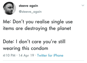 Condom, Iphone, and Twitter: steeve again  @steeve_again  Me: Don't you realise sinale use  items are destroying the planet  Date: I don't care you're still  wearing this condom  4:10 PM 14 Apr 19 Twitter for iPhone Wait, theyre not reusable?