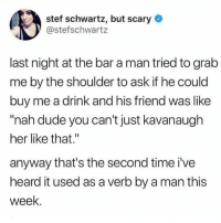 "Dank, Dude, and Twitter: stef schwartz, but scary  @stefschwartz  last night at the bar a man tried to grab  me by the shoulder to ask if he could  buy me a drink and his friend was like  ""nah dude you can't just kavanaugh  her like that.""  anyway that's the second time i've  heard it used as a verb by a man this  week. Let's get this in the dictionary.  (via @stefschwartz on Twitter)"
