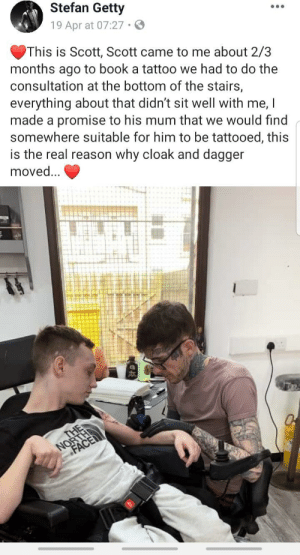 Local tattooist moves entire shop for a good reason.: Stefan Getty  19 Apr at 07:27.  This is Scott, Scott came to me about 2/3  months ago to book a tattoo we had to do the  consultation at the bottom of the stairs,  everything about that didn't sit well with me, I  made a promise to his mum that we would tind  somewhere suitable for him to be tattooed, this  is the real reason why cloak and dagger  moved... Local tattooist moves entire shop for a good reason.