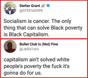 """Socialism is cancer for black people"": Stefan Grant  @STEFisDOPE  Socialism is cancer. The only  thing that can solve Black poverty  is Black Capitalism  Bullet Club Is (Not) Fine  @Jellis1snv  capitalism ain't solved white  people's poverty the fuck it's  gonna do for us. ""Socialism is cancer for black people"""