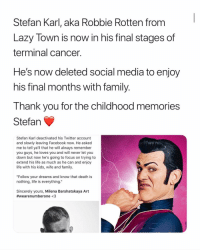 "Facebook, Family, and Lazy: Stefan Karl, aka Robbie Rotten from  Lazy Town is now in his final stages of  terminal cancer  He's now deleted social media to enjoy  his final months with family  T hank you for the childhood memories  Stefan  Stefan Karl deactivated his Twitter account  and slowly leaving Facebook now. He asked  me to tell ya'll that he will always remember  you guys, he loves you and will never let you  down but now he's going to focus on trying to  extend his life as much as he can and enjoy  life with his kids, wife and family.  ""Follow your dreams and know that death is  nothing, life is everything.""  Sincerely yours, Milena Barshatskaya Art  #wearenumberone <3 If you watched lazy town you know he did one hell of a job"